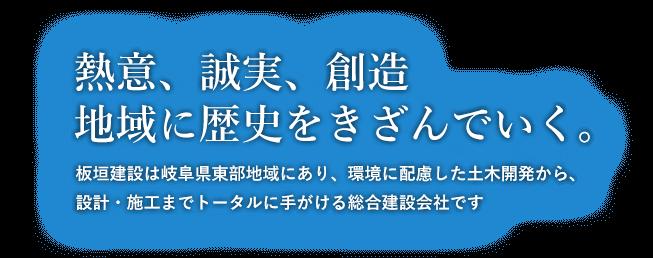 熱意、誠実、創造地域に歴史をきざんでいく。板垣建設岐阜県東部地域にあり、環境に配慮した土木開発から、設計・施工までトータルに手がける総合建設会社です。